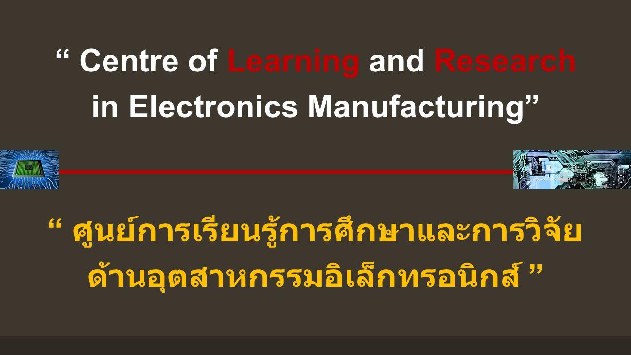 """"""" ศูนย์การเรียนรู้การศึกษาและการวิจัย ด้านอุตสาหกรรมอิเล็กทรอนิกส์ """" """" Centre of Learning and Research in Electronics Manufacturing"""""""
