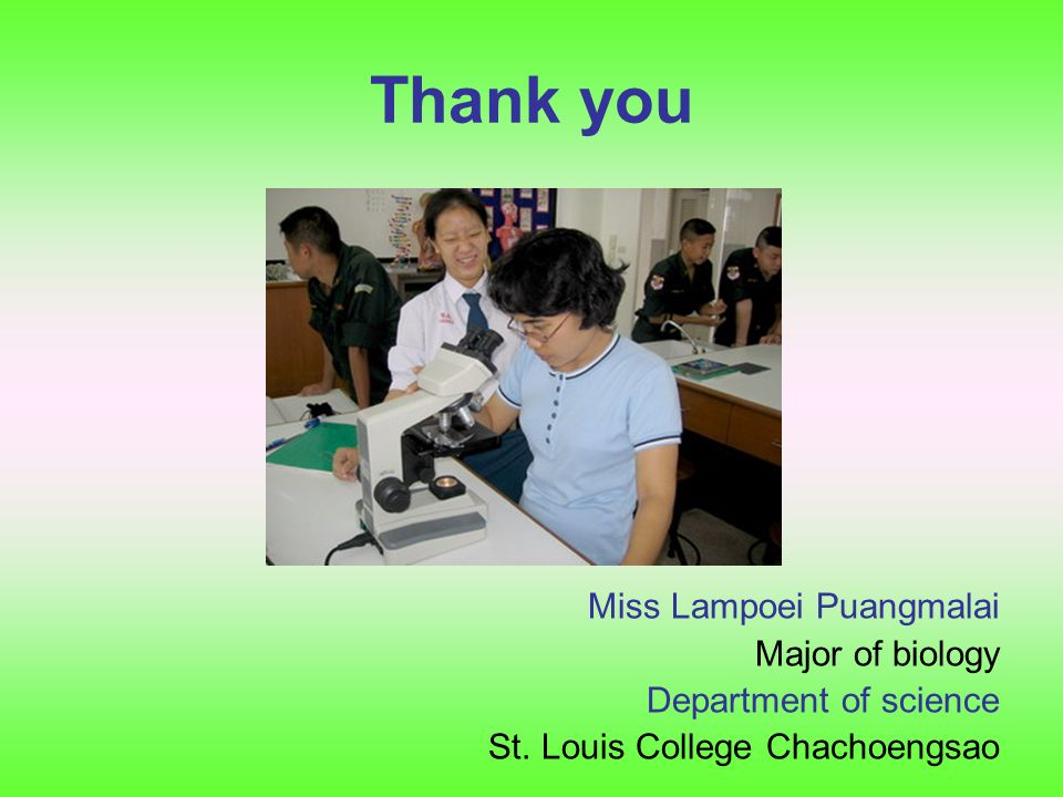 Thank you Miss Lampoei Puangmalai Major of biology Department of science St.