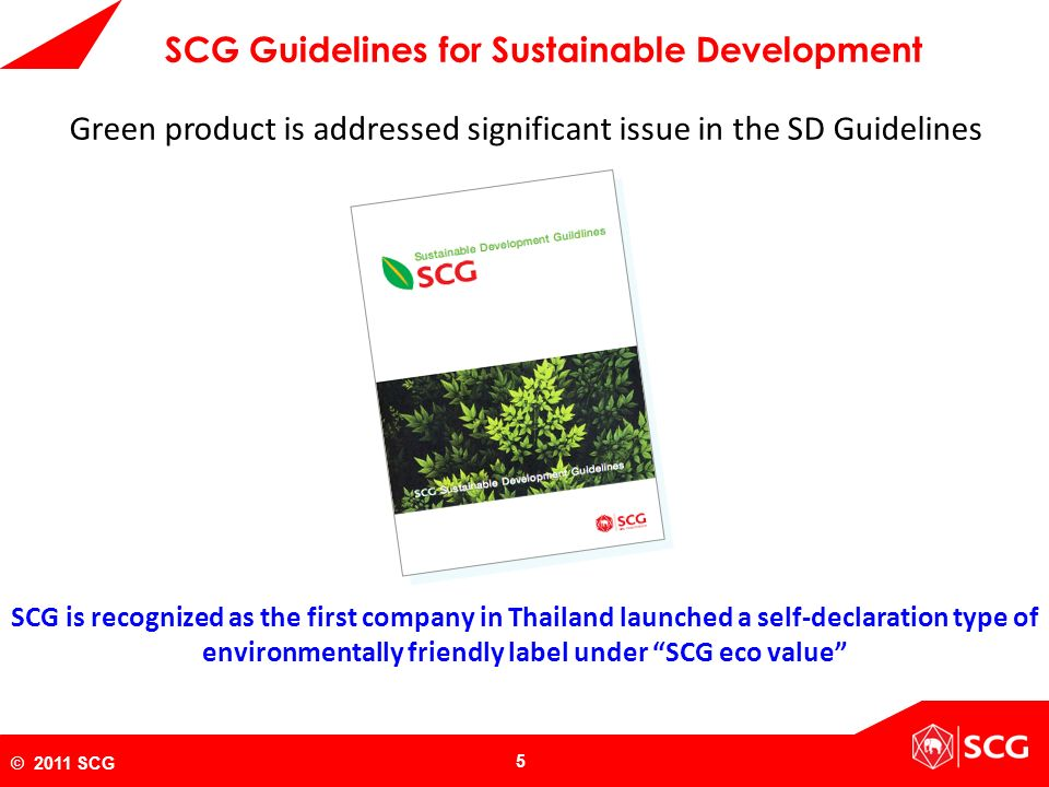 "5 © 2011 SCG SCG is recognized as the first company in Thailand launched a self-declaration type of environmentally friendly label under ""SCG eco valu"