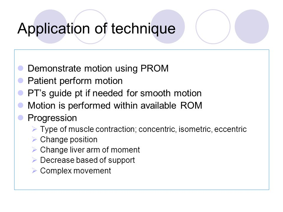 Demonstrate motion using PROM Patient perform motion PT's guide pt if needed for smooth motion Motion is performed within available ROM Progression  Type of muscle contraction; concentric, isometric, eccentric  Change position  Change liver arm of moment  Decrease based of support  Complex movement Application of technique