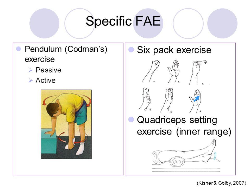 Specific FAE Pendulum (Codman's) exercise  Passive  Active Six pack exercise Quadriceps setting exercise (inner range) (Kisner & Colby, 2007)