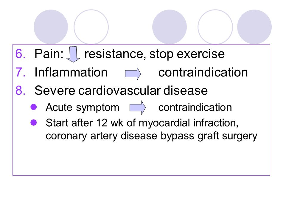6.Pain: resistance, stop exercise 7.Inflammationcontraindication 8.Severe cardiovascular disease Acute symptomcontraindication Start after 12 wk of my