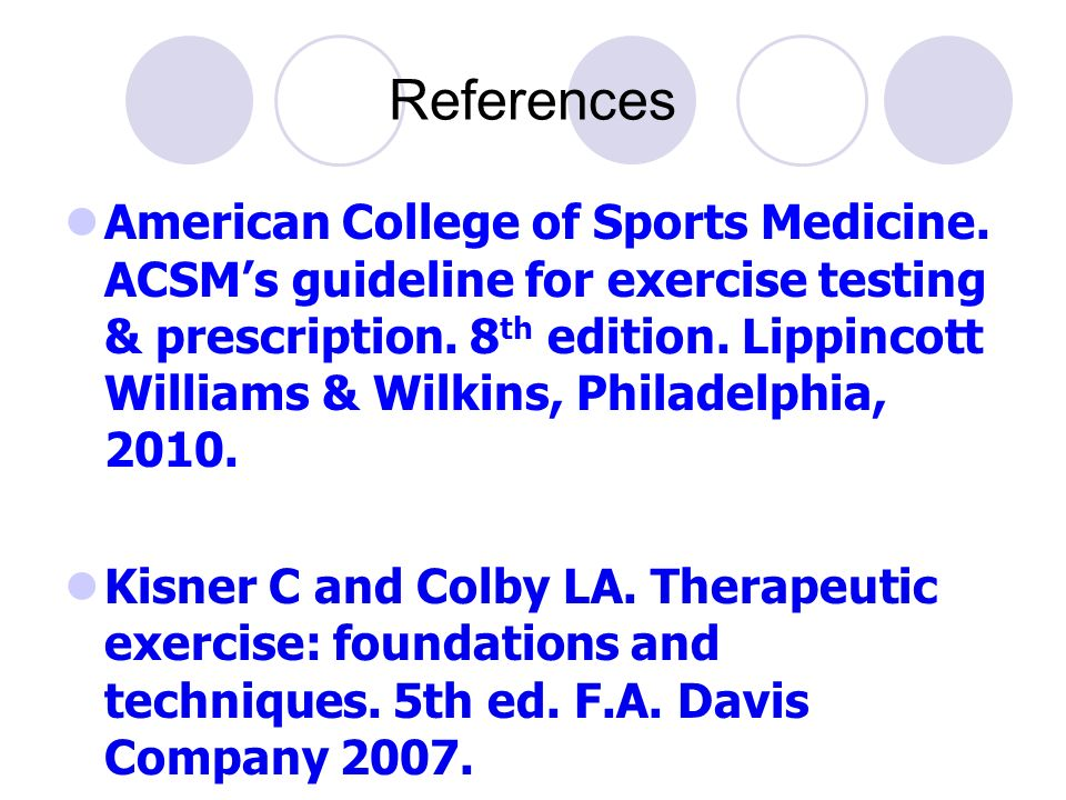 References American College of Sports Medicine. ACSM's guideline for exercise testing & prescription. 8 th edition. Lippincott Williams & Wilkins, Phi