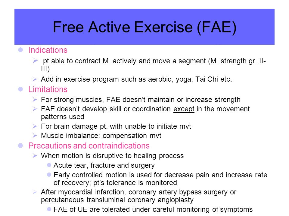 Free Active Exercise (FAE) Indications  pt able to contract M. actively and move a segment (M. strength gr. II- III)  Add in exercise program such a