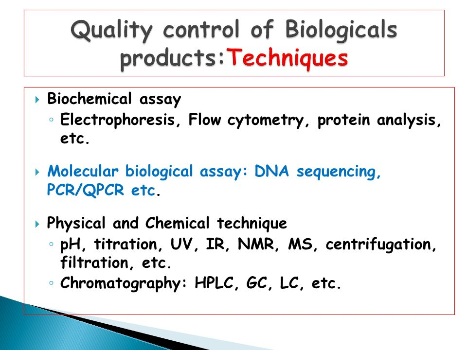  Biochemical assay ◦ Electrophoresis, Flow cytometry, protein analysis, etc.  Molecular biological assay: DNA sequencing, PCR/QPCR etc.  Physical a