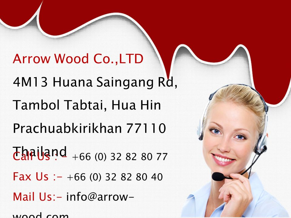 Arrow Wood Co.,LTD 4M13 Huana Saingang Rd, Tambol Tabtai, Hua Hin Prachuabkirikhan 77110 Thailand Call Us : - +66 (0) 32 82 80 77 Fax Us :- +66 (0) 32 82 80 40 Mail Us:- info@arrow- wood.com