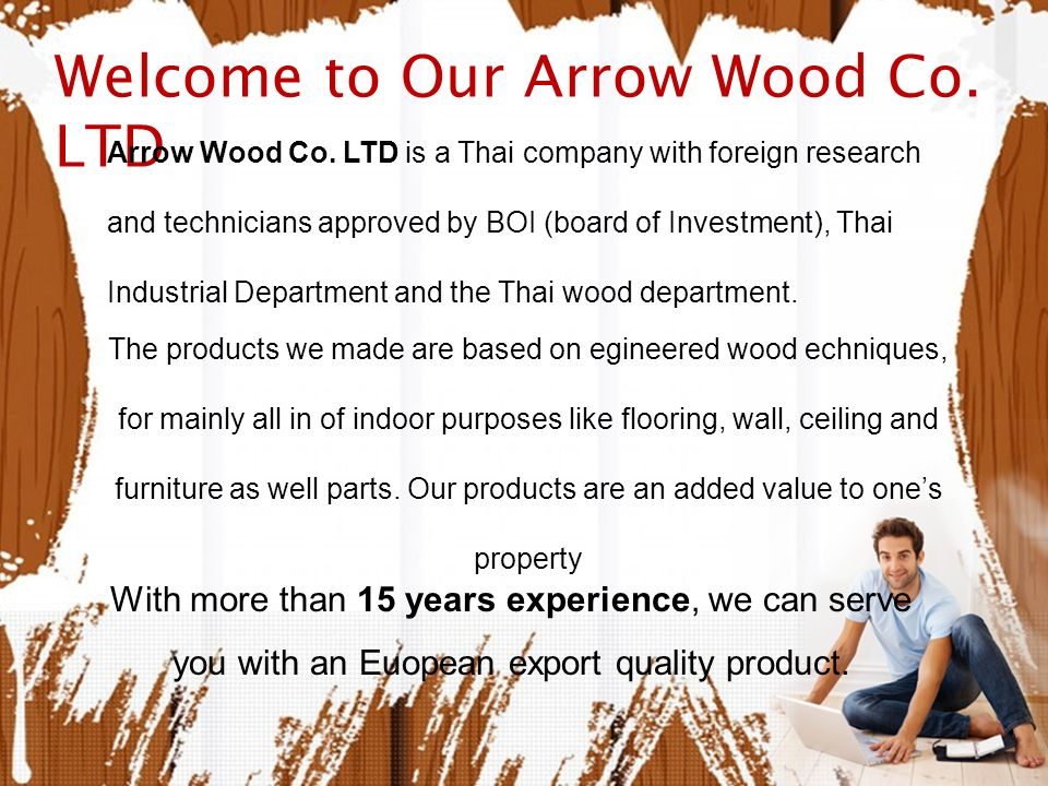 Welcome to Our Arrow Wood Co. LTD Arrow Wood Co. LTD is a Thai company with foreign research and technicians approved by BOI (board of Investment), Th