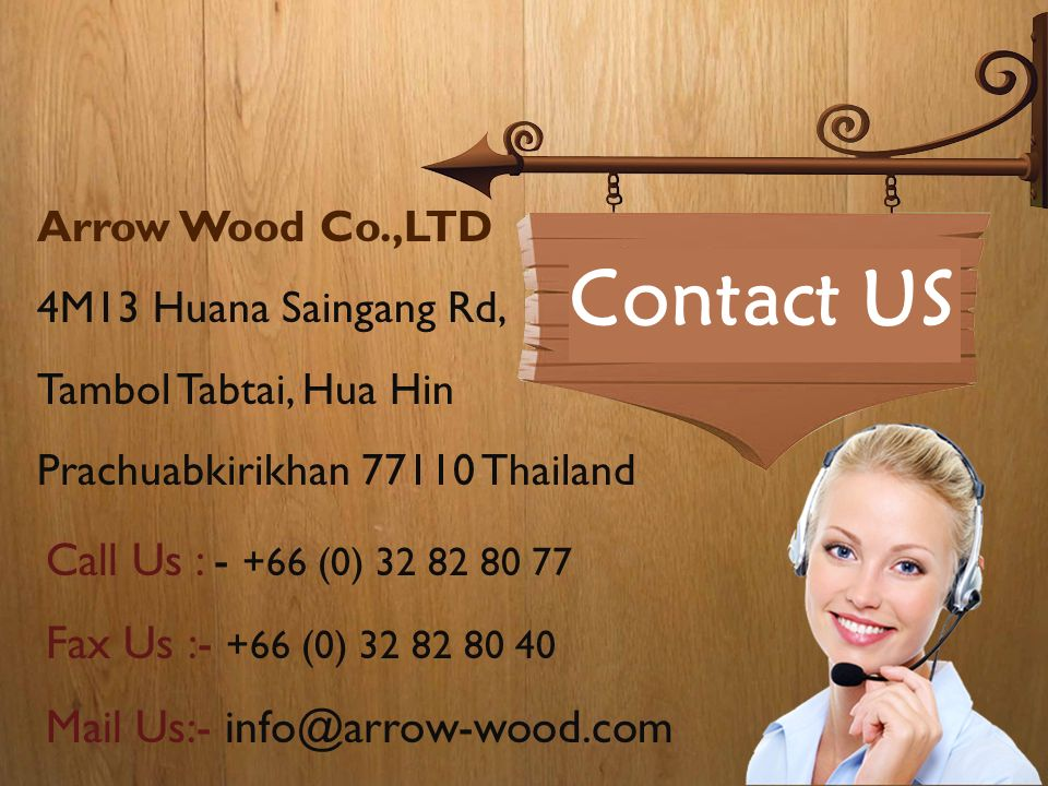 Contact US Arrow Wood Co.,LTD 4M13 Huana Saingang Rd, Tambol Tabtai, Hua Hin Prachuabkirikhan 77110 Thailand Call Us : - +66 (0) 32 82 80 77 Fax Us :- +66 (0) 32 82 80 40 Mail Us:- info@arrow-wood.com