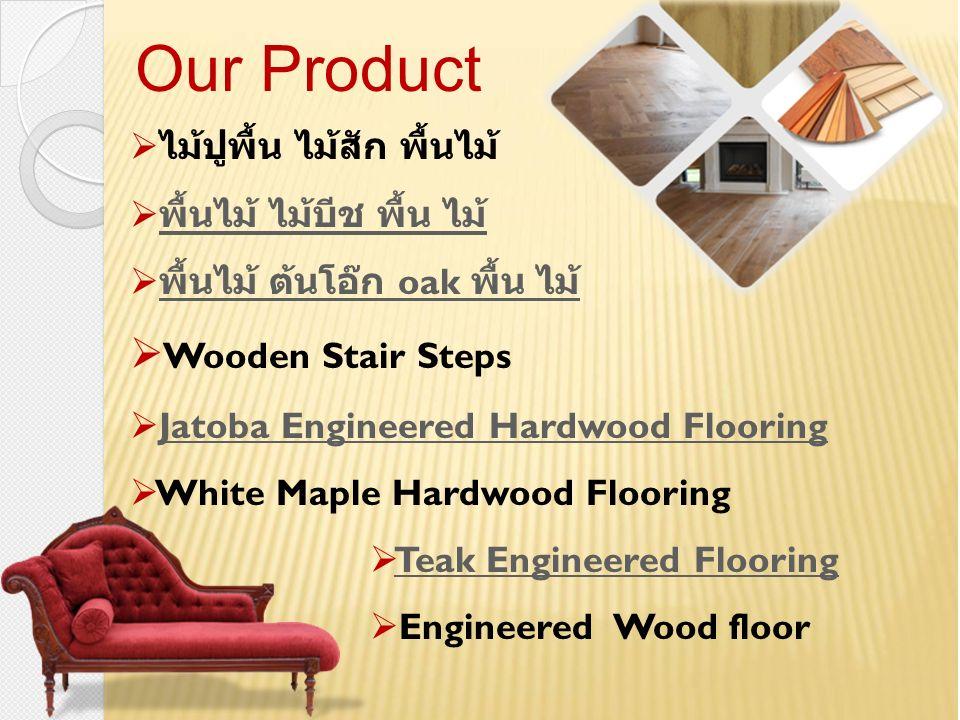  ไม้ปูพื้น ไม้สัก พื้นไม้  พื้นไม้ ไม้บีช พื้น ไม้ พื้นไม้ ไม้บีช พื้น ไม้  พื้นไม้ ต้นโอ๊ก oak พื้น ไม้ พื้นไม้ ต้นโอ๊ก oak พื้น ไม้  Wooden Stair Steps  Jatoba Engineered Hardwood FlooringJatoba Engineered Hardwood Flooring  White Maple Hardwood Flooring  Teak Engineered FlooringTeak Engineered Flooring  Engineered Wood floor Our Product