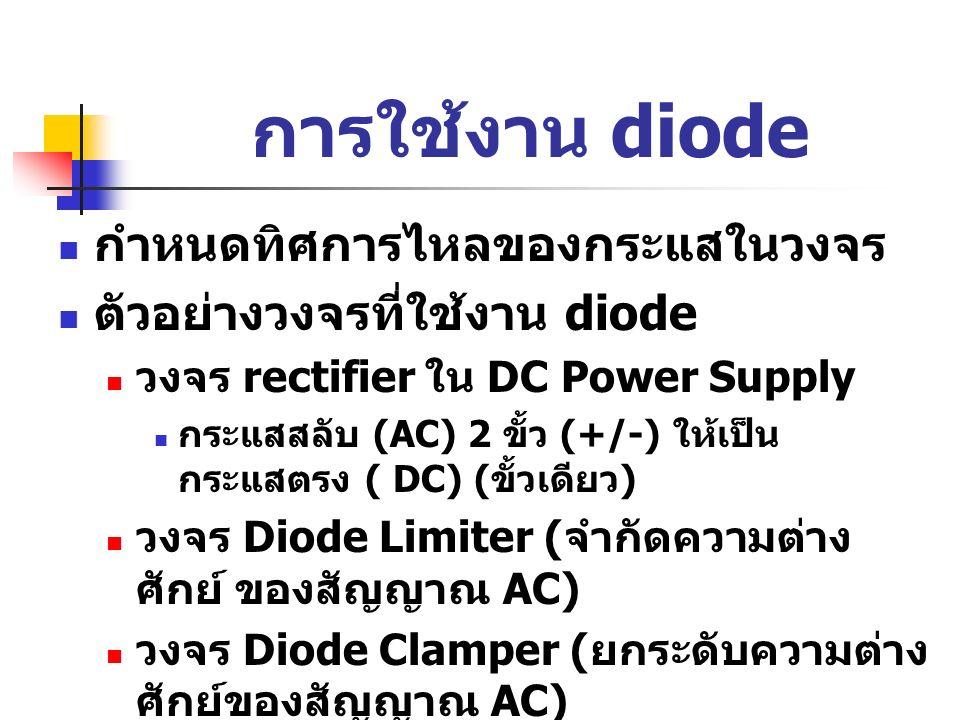 การใช้งาน diode กำหนดทิศการไหลของกระแสในวงจร ตัวอย่างวงจรที่ใช้งาน diode วงจร rectifier ใน DC Power Supply กระแสสลับ (AC) 2 ขั้ว (+/-) ให้เป็น กระแสตร