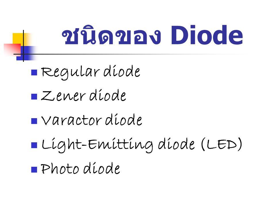 ชนิดของ Diode Regular diode Zener diode Varactor diode Light-Emitting diode (LED) Photo diode