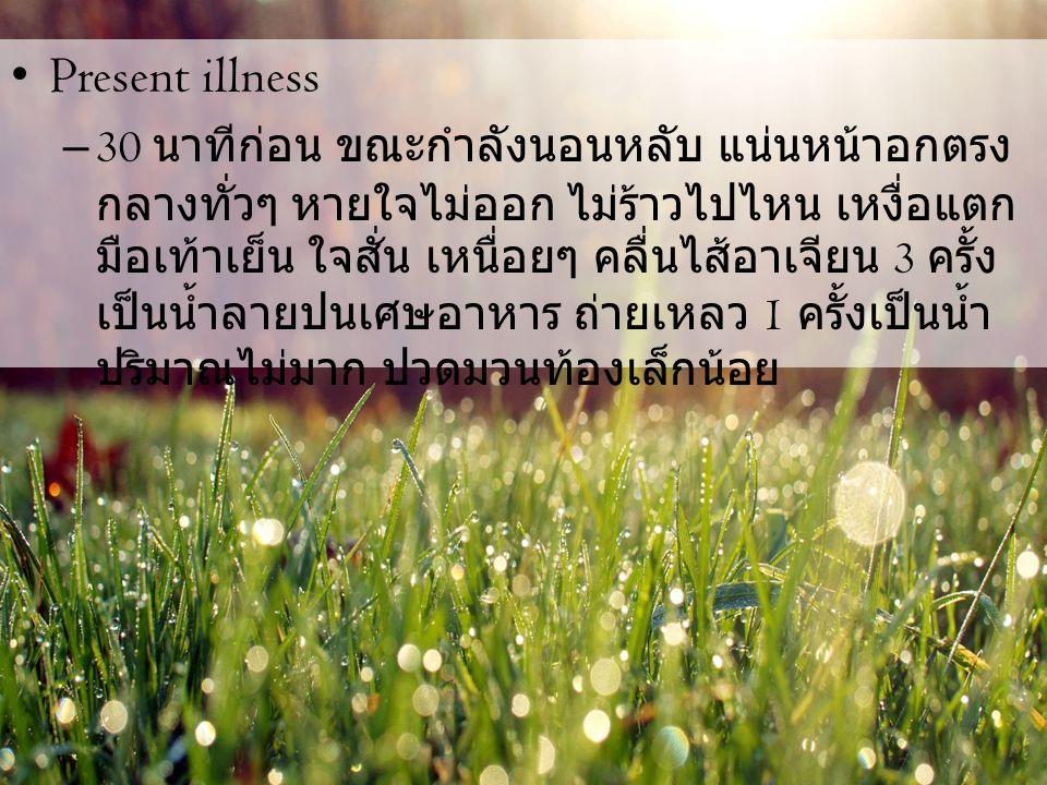 Present illness – 30 นาทีก่อน ขณะกำลังนอนหลับ แน่นหน้าอกตรง กลางทั่วๆ หายใจไม่ออก ไม่ร้าวไปไหน เหงื่อแตก มือเท้าเย็น ใจสั่น เหนื่อยๆ คลื่นไส้อาเจียน 3 ครั้ง เป็นน้ำลายปนเศษอาหาร ถ่ายเหลว 1 ครั้งเป็นน้ำ ปริมาณไม่มาก ปวดมวนท้องเล็กน้อย