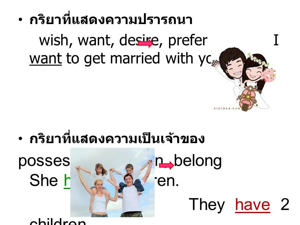 กริยาที่แสดงความปรารถนา wish, want, desire, prefer I want to get married with you. กริยาที่แสดงความเป็นเจ้าของ possess, have, own, belong She has no c