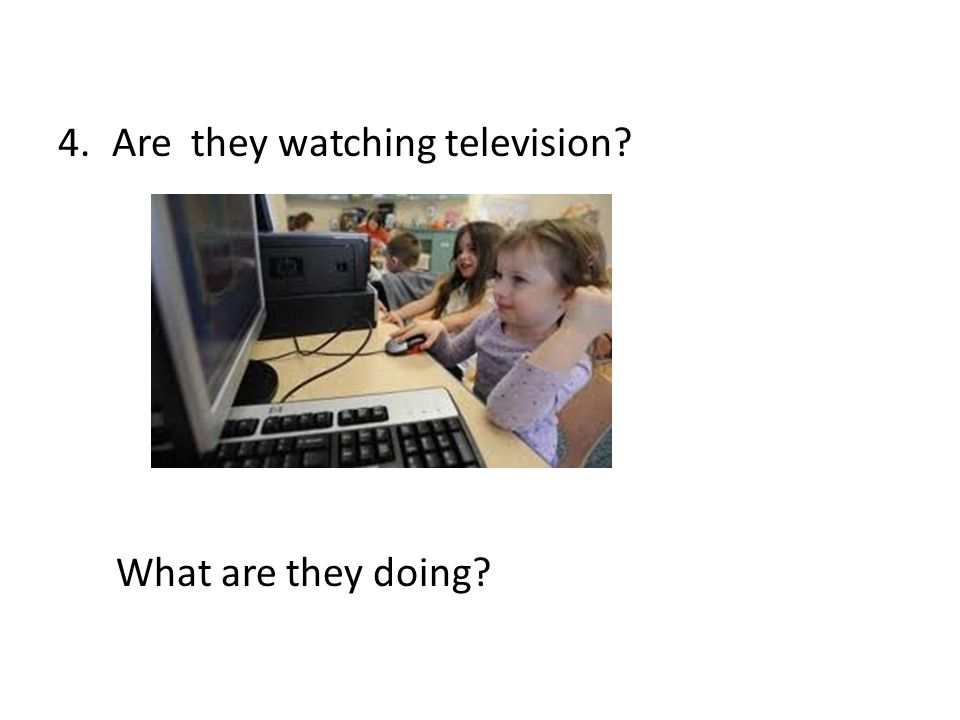 4.Are they watching television? What are they doing?