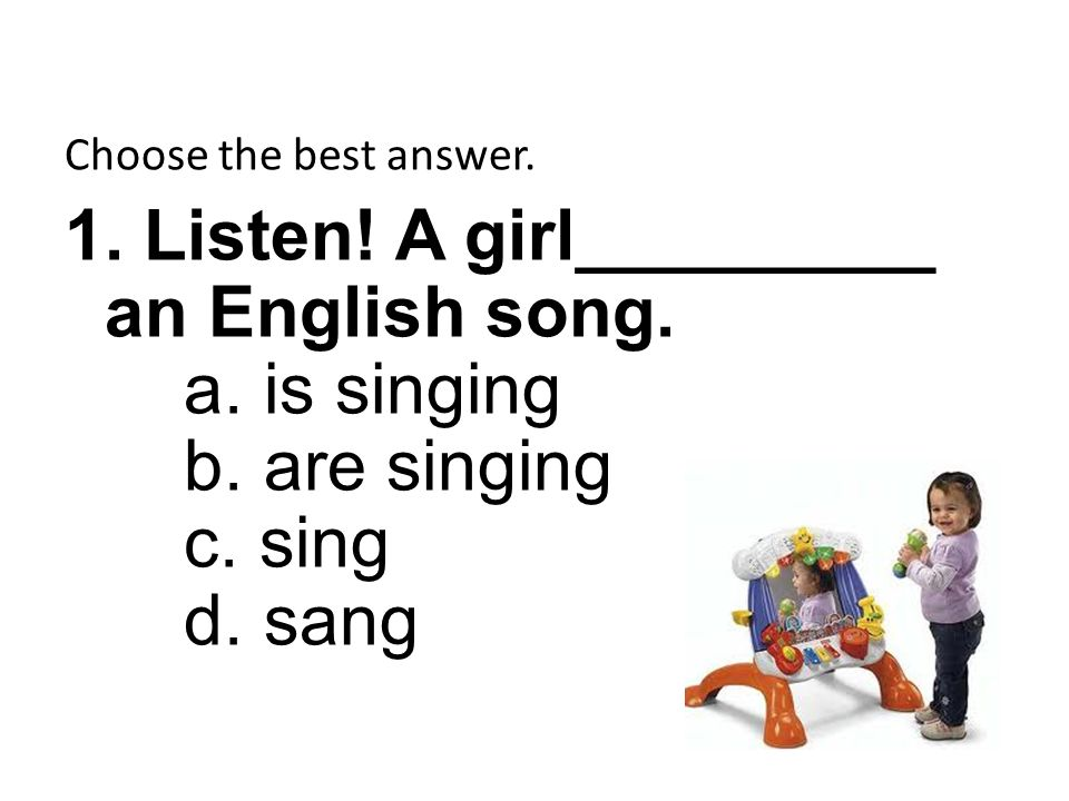 Choose the best answer. 1. Listen! A girl_________ an English song. a. is singing b. are singing c. sing d. sang