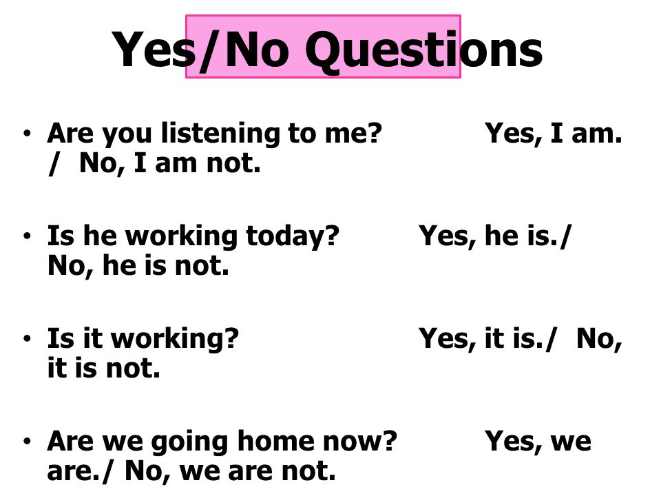 Yes/No Questions Are you listening to me.Yes, I am.