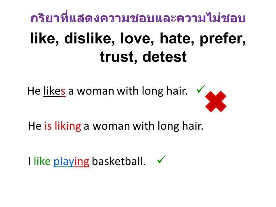 กริยาที่แสดงความชอบและความไม่ชอบ like, dislike, love, hate, prefer, trust, detest He likes a woman with long hair. He is liking a woman with long hair