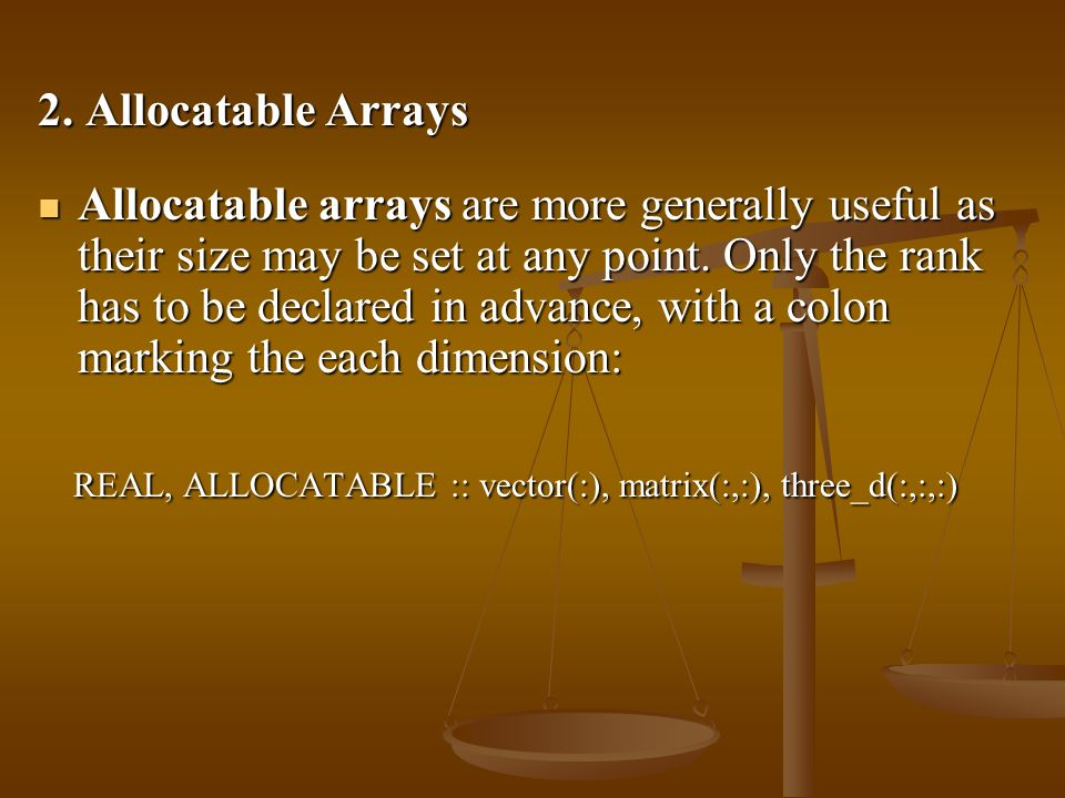 2. Allocatable Arrays Allocatable arrays are more generally useful as their size may be set at any point. Only the rank has to be declared in advance,