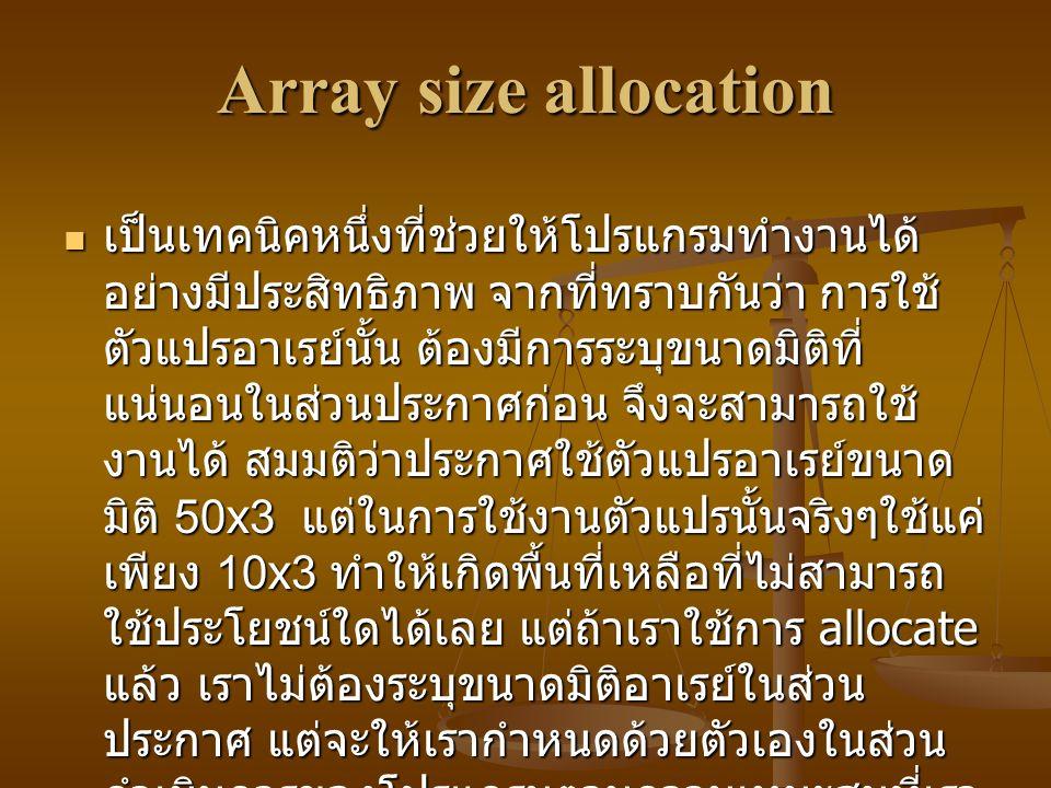 Array size allocation เป็นเทคนิคหนึ่งที่ช่วยให้โปรแกรมทำงานได้ อย่างมีประสิทธิภาพ จากที่ทราบกันว่า การใช้ ตัวแปรอาเรย์นั้น ต้องมีการระบุขนาดมิติที่ แน่นอนในส่วนประกาศก่อน จึงจะสามารถใช้ งานได้ สมมติว่าประกาศใช้ตัวแปรอาเรย์ขนาด มิติ 50x3 แต่ในการใช้งานตัวแปรนั้นจริงๆใช้แค่ เพียง 10x3 ทำให้เกิดพื้นที่เหลือที่ไม่สามารถ ใช้ประโยชน์ใดได้เลย แต่ถ้าเราใช้การ allocate แล้ว เราไม่ต้องระบุขนาดมิติอาเรย์ในส่วน ประกาศ แต่จะให้เรากำหนดด้วยตัวเองในส่วน ดำเนินการของโปรแกรมตามความเหมะสมที่เรา จะใช้งานจริงๆ เป็นเทคนิคหนึ่งที่ช่วยให้โปรแกรมทำงานได้ อย่างมีประสิทธิภาพ จากที่ทราบกันว่า การใช้ ตัวแปรอาเรย์นั้น ต้องมีการระบุขนาดมิติที่ แน่นอนในส่วนประกาศก่อน จึงจะสามารถใช้ งานได้ สมมติว่าประกาศใช้ตัวแปรอาเรย์ขนาด มิติ 50x3 แต่ในการใช้งานตัวแปรนั้นจริงๆใช้แค่ เพียง 10x3 ทำให้เกิดพื้นที่เหลือที่ไม่สามารถ ใช้ประโยชน์ใดได้เลย แต่ถ้าเราใช้การ allocate แล้ว เราไม่ต้องระบุขนาดมิติอาเรย์ในส่วน ประกาศ แต่จะให้เรากำหนดด้วยตัวเองในส่วน ดำเนินการของโปรแกรมตามความเหมะสมที่เรา จะใช้งานจริงๆ