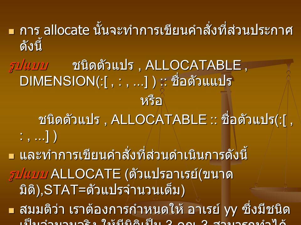 การ allocate นั้นจะทำการเขียนคำสั่งที่ส่วนประกาศ ดังนี้ การ allocate นั้นจะทำการเขียนคำสั่งที่ส่วนประกาศ ดังนี้ รูปแบบ ชนิดตัวแปร, ALLOCATABLE, DIMENSION(:[, :,...] ) :: ชื่อตัวแแปร หรือ หรือ ชนิดตัวแปร, ALLOCATABLE :: ชื่อตัวแปร (:[, :,...] ) และทำการเขียนคำสั่งที่ส่วนดำเนินการดังนี้ และทำการเขียนคำสั่งที่ส่วนดำเนินการดังนี้ รูปแบบ ALLOCATE ( ตัวแปรอาเรย์ ( ขนาด มิติ ),STAT= ตัวแปรจำนวนเต็ม ) สมมติว่า เราต้องการกำหนดให้ อาเรย์ yy ซึ่งมีชนิด เป็นจำนวนจริง ให้มีมิติเป็น 3 คูณ 3 สามารถทำได้ ดังนี้ สมมติว่า เราต้องการกำหนดให้ อาเรย์ yy ซึ่งมีชนิด เป็นจำนวนจริง ให้มีมิติเป็น 3 คูณ 3 สามารถทำได้ ดังนี้