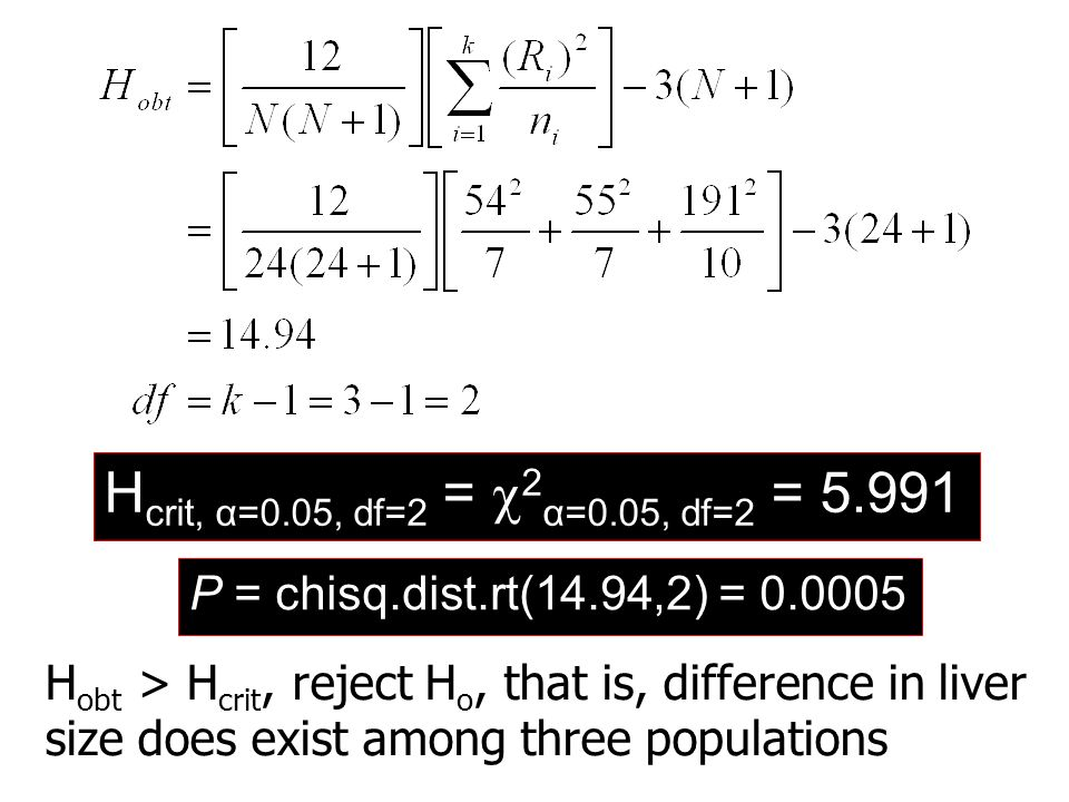 H crit, α=0.05, df=2 =  2 α=0.05, df=2 = 5.991 H obt > H crit, reject H o, that is, difference in liver size does exist among three populations P = c