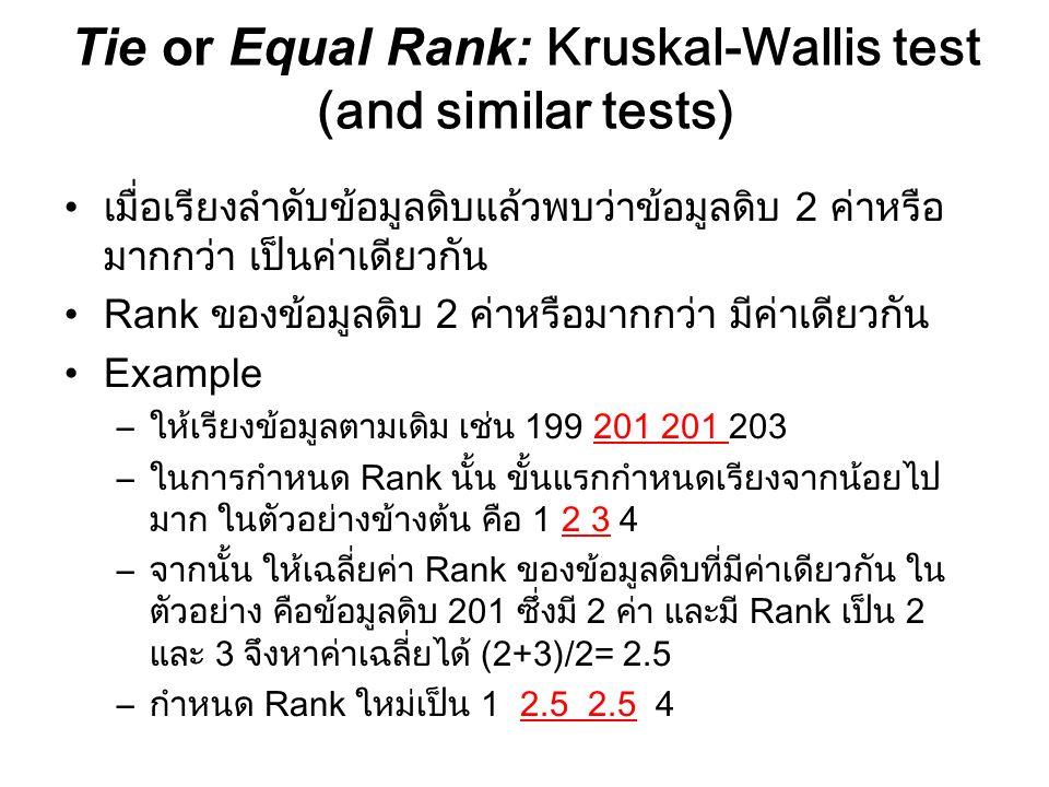 Tie or Equal Rank: Kruskal-Wallis test (and similar tests) เมื่อเรียงลำดับข้อมูลดิบแล้วพบว่าข้อมูลดิบ 2 ค่าหรือ มากกว่า เป็นค่าเดียวกัน Rank ของข้อมูล