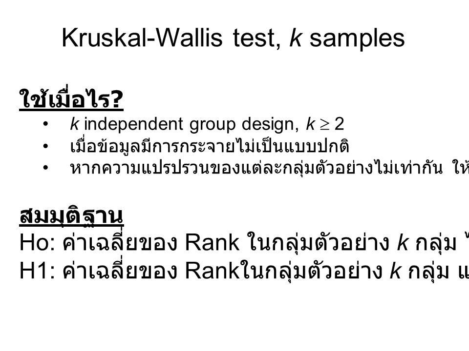 Kruskal-Wallis test, k samples ใช้เมื่อไร ? k independent group design, k  2 เมื่อข้อมูลมีการกระจายไม่เป็นแบบปกติ หากความแปรปรวนของแต่ละกลุ่มตัวอย่าง
