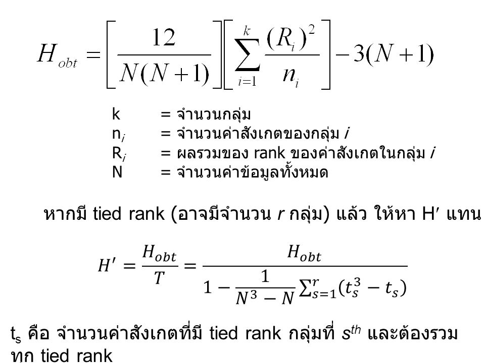 k= จำนวนกลุ่ม n i = จำนวนค่าสังเกตของกลุ่ม i R i = ผลรวมของ rank ของค่าสังเกตในกลุ่ม i N= จำนวนค่าข้อมูลทั้งหมด หากมี tied rank ( อาจมีจำนวน r กลุ่ม ) แล้ว ให้หา H แทน ด้วย t s คือ จำนวนค่าสังเกตที่มี tied rank กลุ่มที่ s th และต้องรวม ทุก tied rank