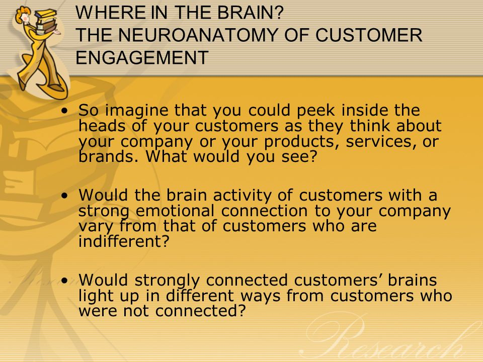 WHERE IN THE BRAIN? THE NEUROANATOMY OF CUSTOMER ENGAGEMENT So imagine that you could peek inside the heads of your customers as they think about your