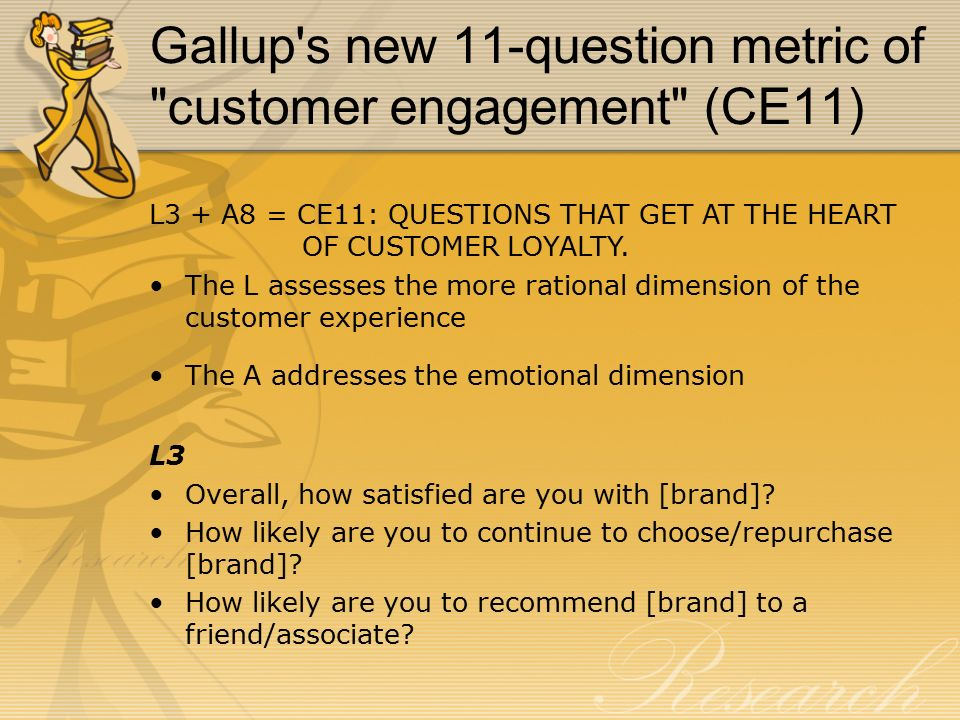 Gallup s new 11-question metric of customer engagement (CE11) L3 + A8 = CE11: QUESTIONS THAT GET AT THE HEART OF CUSTOMER LOYALTY.
