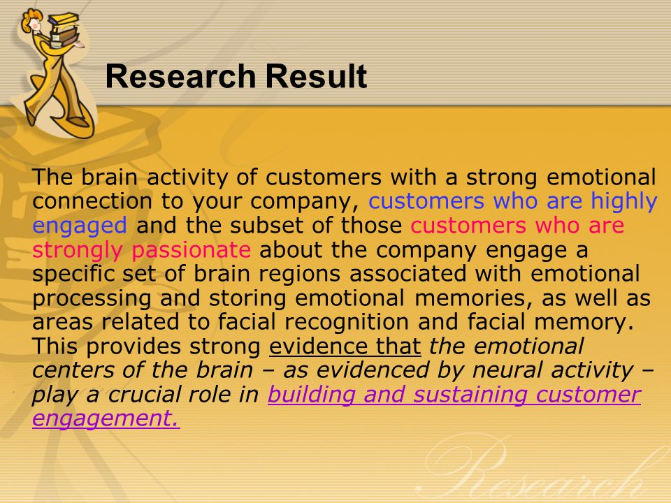 Research Result The brain activity of customers with a strong emotional connection to your company, customers who are highly engaged and the subset of those customers who are strongly passionate about the company engage a specific set of brain regions associated with emotional processing and storing emotional memories, as well as areas related to facial recognition and facial memory.