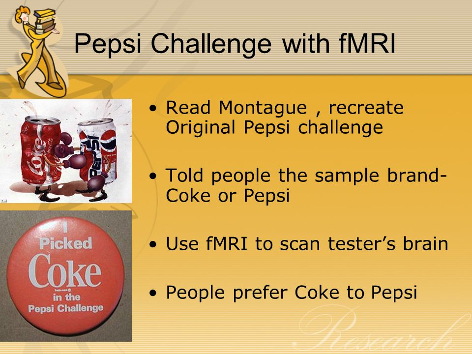 Pepsi Challenge with fMRI Read Montague, recreate Original Pepsi challenge Told people the sample brand- Coke or Pepsi Use fMRI to scan tester's brain People prefer Coke to Pepsi