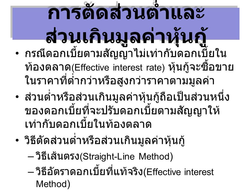 TOTAL COST OF BORROWING BONDS ISSUED AT A PREMIUM กรณีดอกเบี้ยตามสัญญาไม่เท่ากับดอกเบี้ยใน ท้องตลาด (Effective interest rate) หุ้นกู้จะซื้อขาย ในราคาที่ต่ำกว่าหรือสูงกว่าราคาตามมูลค่า ส่วนต่ำหรือส่วนเกินมูลค่าหุ้นกู้ถือเป็นส่วนหนึ่ง ของดอกเบี้ยที่จะปรับดอกเบี้ยตามสัญญาให้ เท่ากับดอกเบี้ยในท้องตลาด วิธีตัดส่วนต่ำหรือส่วนเกินมูลค่าหุ้นกู้ – วิธีเส้นตรง (Straight-Line Method ) – วิธีอัตราดอกเบี้ยที่แท้จริง ( Effective interest Method ) การตัดส่วนต่ำและ ส่วนเกินมูลค่าหุ้นกู้
