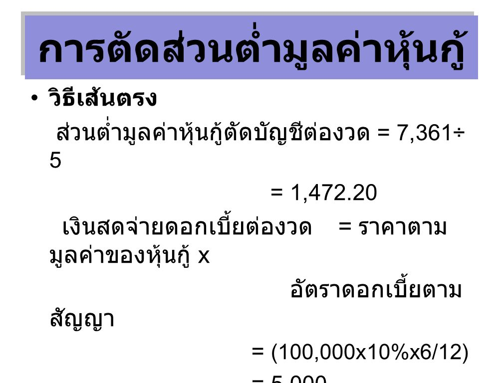 วิธีเส้นตรง ส่วนต่ำมูลค่าหุ้นกู้ตัดบัญชีต่องวด = 7,361÷ 5 = 1,472.20 เงินสดจ่ายดอกเบี้ยต่องวด = ราคาตาม มูลค่าของหุ้นกู้ x อัตราดอกเบี้ยตาม สัญญา = (100,000x10%x6/12) = 5,000 ดอกเบี้ยจ่ายต่องวด = 5,000 + 1,472.20 = 6,472.20 การตัดส่วนต่ำมูลค่าหุ้นกู้