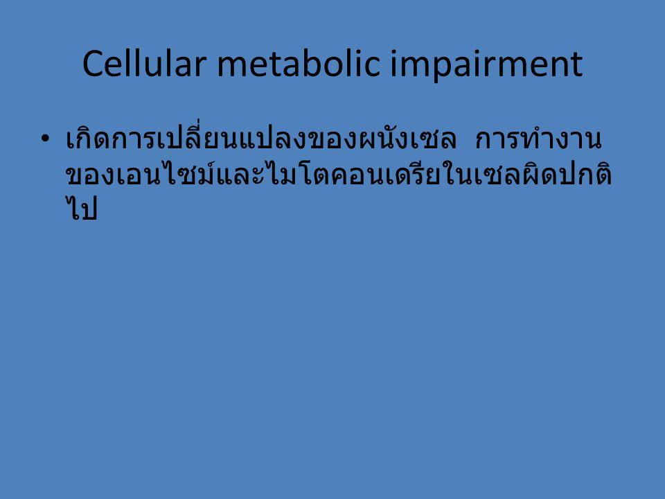 Cellular metabolic impairment เกิดการเปลี่ยนแปลงของผนังเซล การทำงาน ของเอนไซม์และไมโตคอนเดรียในเซลผิดปกติ ไป