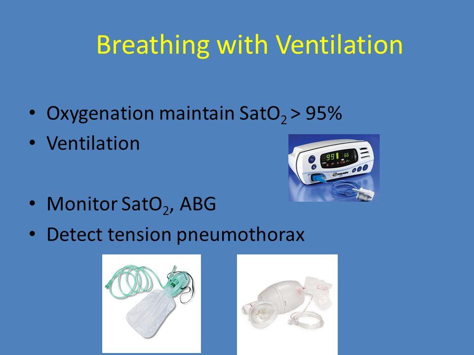 Breathing with Ventilation Oxygenation maintain SatO 2 > 95% Ventilation Monitor SatO 2, ABG Detect tension pneumothorax