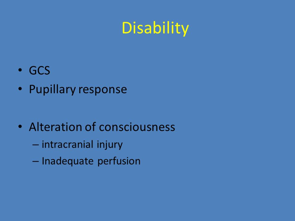 Disability GCS Pupillary response Alteration of consciousness – intracranial injury – Inadequate perfusion
