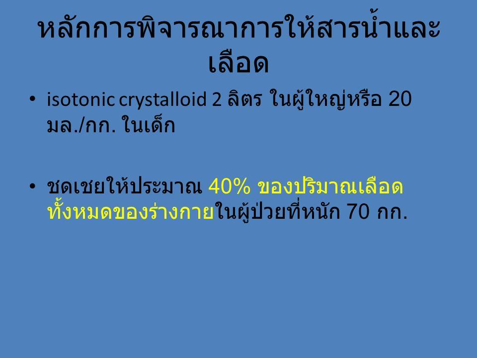 หลักการพิจารณาการให้สารน้ำและ เลือด isotonic crystalloid 2 ลิตร ในผู้ใหญ่หรือ 20 มล./ กก. ในเด็ก ชดเชยให้ประมาณ 40% ของปริมาณเลือด ทั้งหมดของร่างกายใน