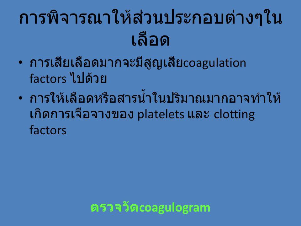 การพิจารณาให้ส่วนประกอบต่างๆใน เลือด การเสียเลือดมากจะมีสูญเสีย coagulation factors ไปด้วย การให้เลือดหรือสารน้ำในปริมาณมากอาจทำให้ เกิดการเจือจางของ