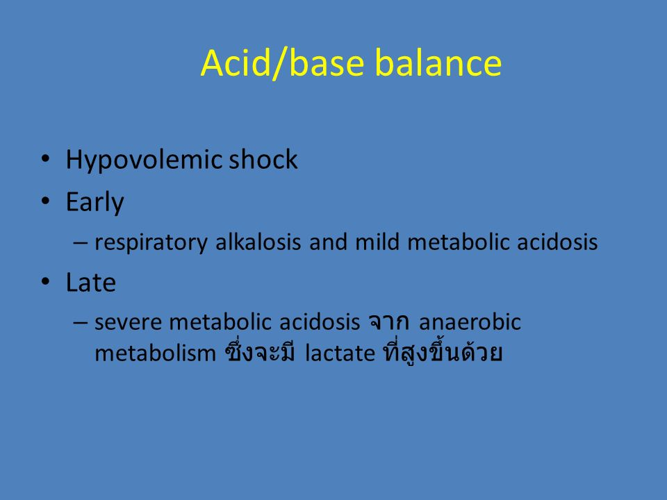 Acid/base balance Hypovolemic shock Early – respiratory alkalosis and mild metabolic acidosis Late – severe metabolic acidosis จาก anaerobic metabolis