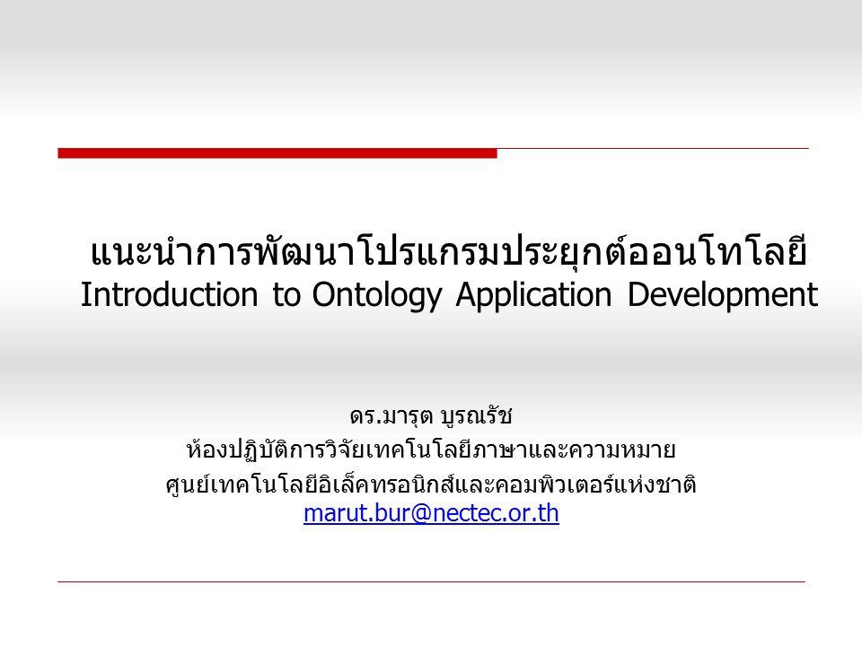 แนะนำการพัฒนาโปรแกรมประยุกต์ออนโทโลยี Introduction to Ontology Application Development ดร.มารุต บูรณรัช ห้องปฏิบัติการวิจัยเทคโนโลยีภาษาและความหมาย ศู