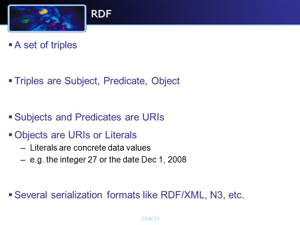Slide 24RDF  A set of triples  Triples are Subject, Predicate, Object  Subjects and Predicates are URIs  Objects are URIs or Literals –Literals are concrete data values –e.g.