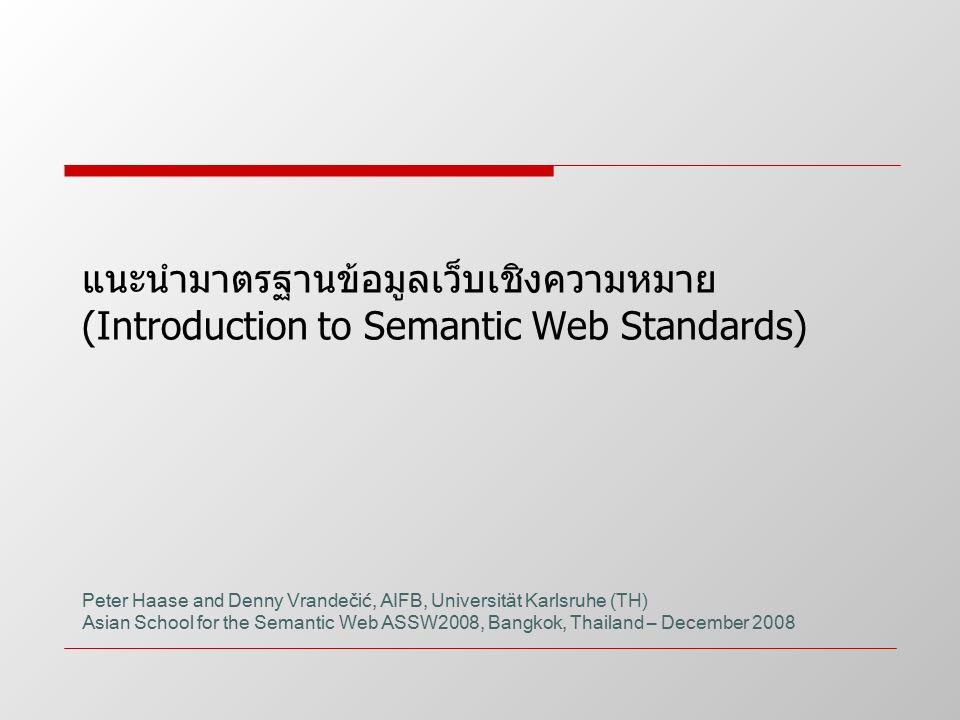 แนะนำมาตรฐานข้อมูลเว็บเชิงความหมาย (Introduction to Semantic Web Standards) Peter Haase and Denny Vrandečić, AIFB, Universität Karlsruhe (TH) Asian Sc