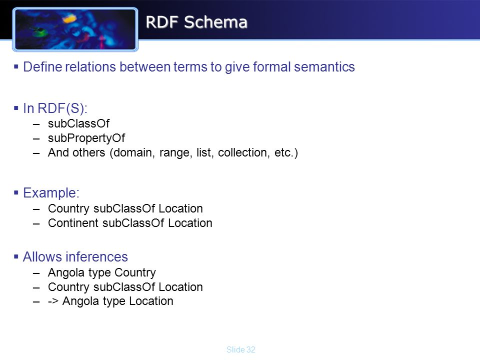 Slide 32 RDF Schema  Define relations between terms to give formal semantics  In RDF(S): –subClassOf –subPropertyOf –And others (domain, range, list, collection, etc.)  Example: –Country subClassOf Location –Continent subClassOf Location  Allows inferences –Angola type Country –Country subClassOf Location –-> Angola type Location