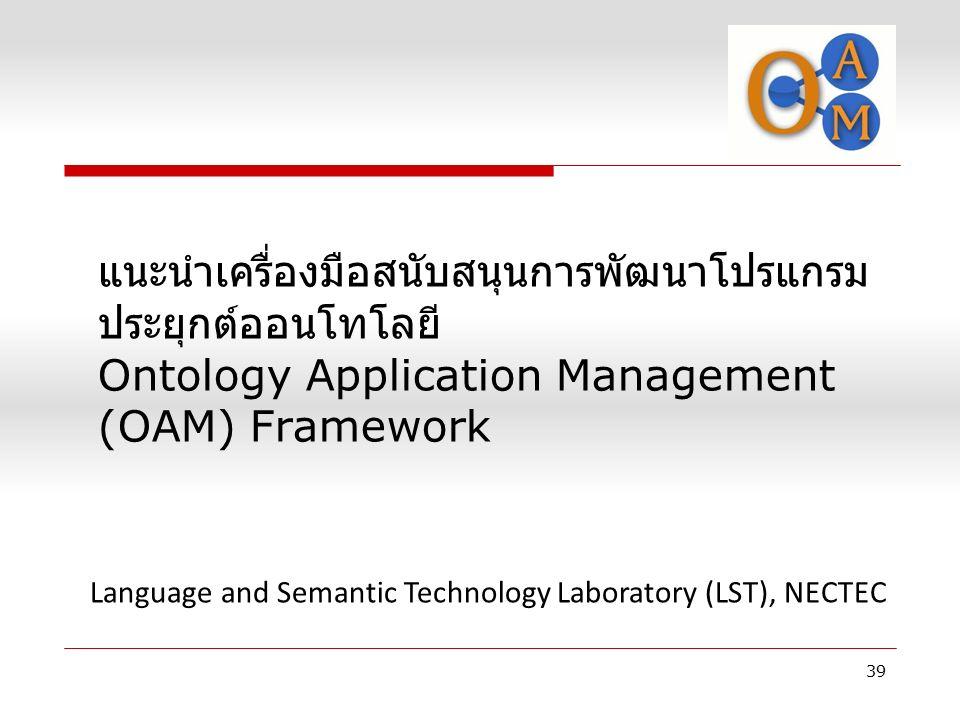 แนะนำเครื่องมือสนับสนุนการพัฒนาโปรแกรม ประยุกต์ออนโทโลยี Ontology Application Management (OAM) Framework 39 Language and Semantic Technology Laborator
