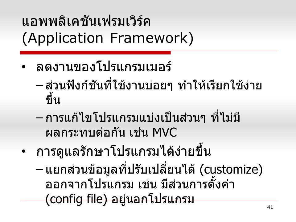 แอพพลิเคชันเฟรมเวิร์ค (Application Framework) ลดงานของโปรแกรมเมอร์ – ส่วนฟังก์ชันที่ใช้งานบ่อยๆ ทำให้เรียกใช้ง่าย ขึ้น – การแก้ไขโปรแกรมแบ่งเป็นส่วนๆ