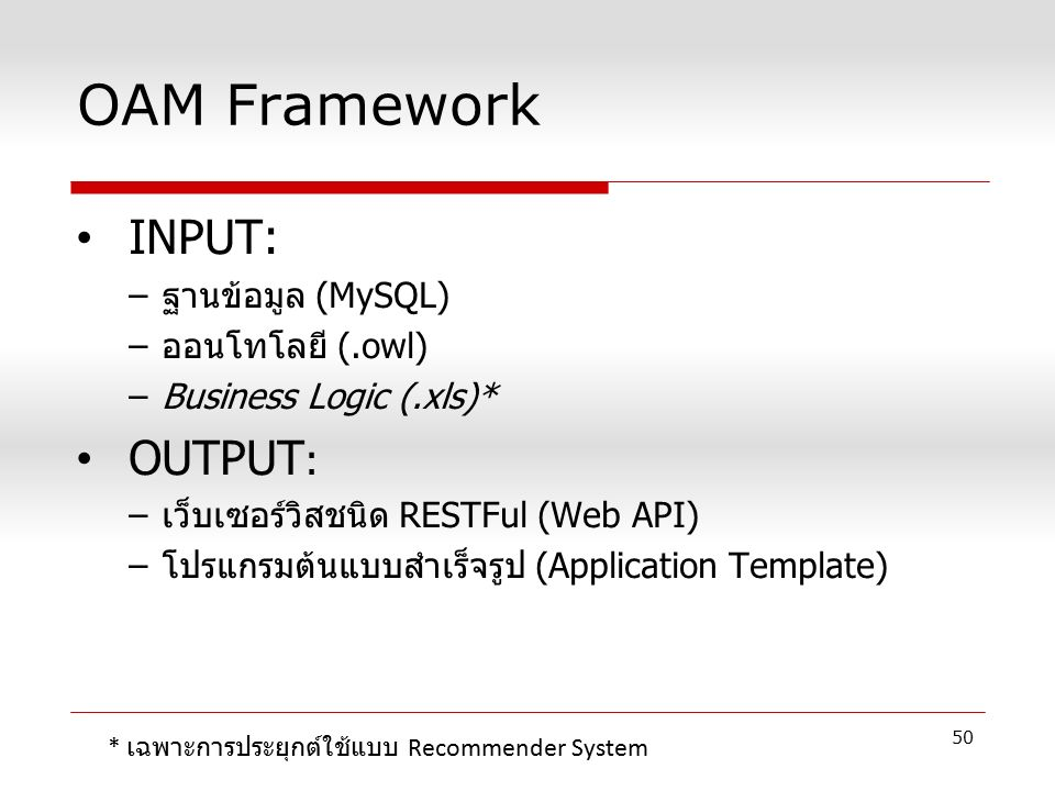 OAM Framework INPUT: –ฐานข้อมูล (MySQL) –ออนโทโลยี (.owl) –Business Logic (.xls)* OUTPUT : –เว็บเซอร์วิสชนิด RESTFul (Web API) –โปรแกรมต้นแบบสำเร็จรูป