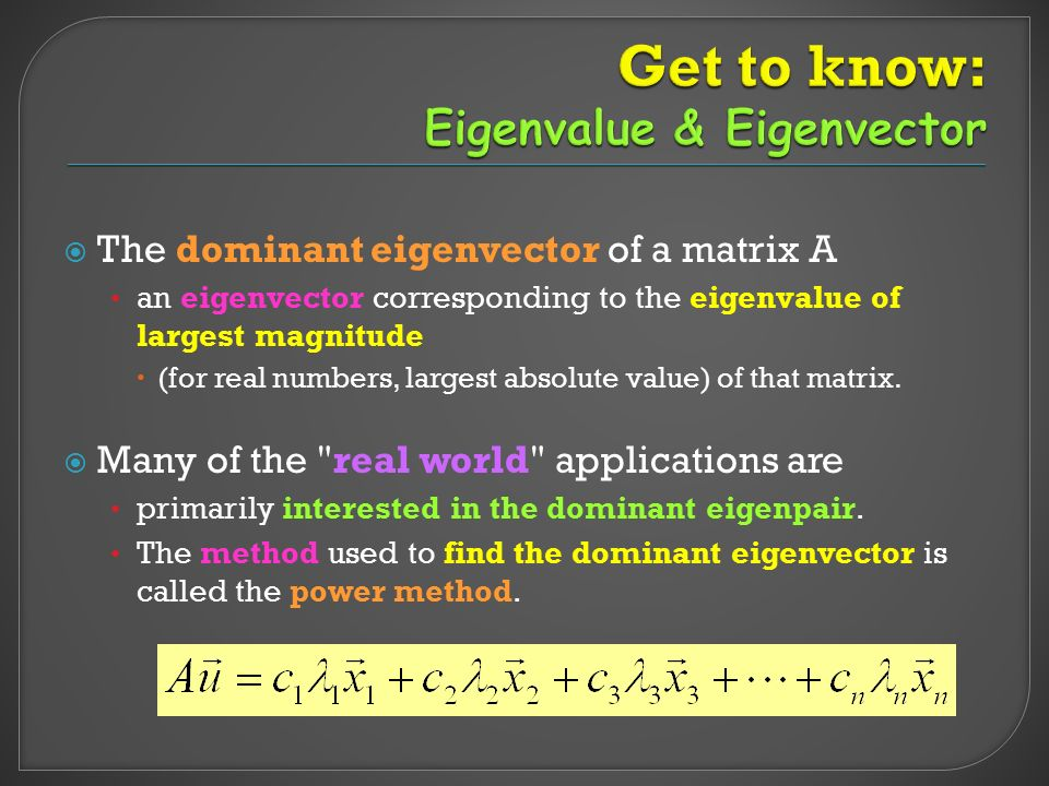  The dominant eigenvector of a matrix A an eigenvector corresponding to the eigenvalue of largest magnitude  (for real numbers, largest absolute val