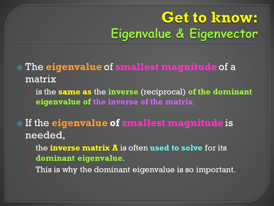  The eigenvalue of smallest magnitude of a matrix is the same as the inverse (reciprocal) of the dominant eigenvalue of the inverse of the matrix.