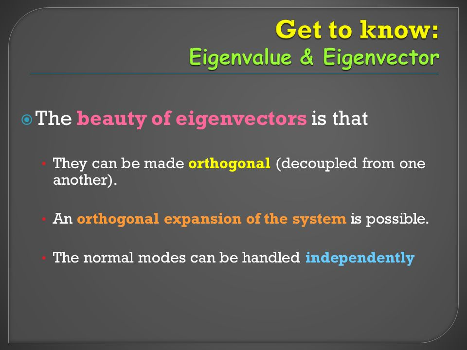  The beauty of eigenvectors is that They can be made orthogonal (decoupled from one another).